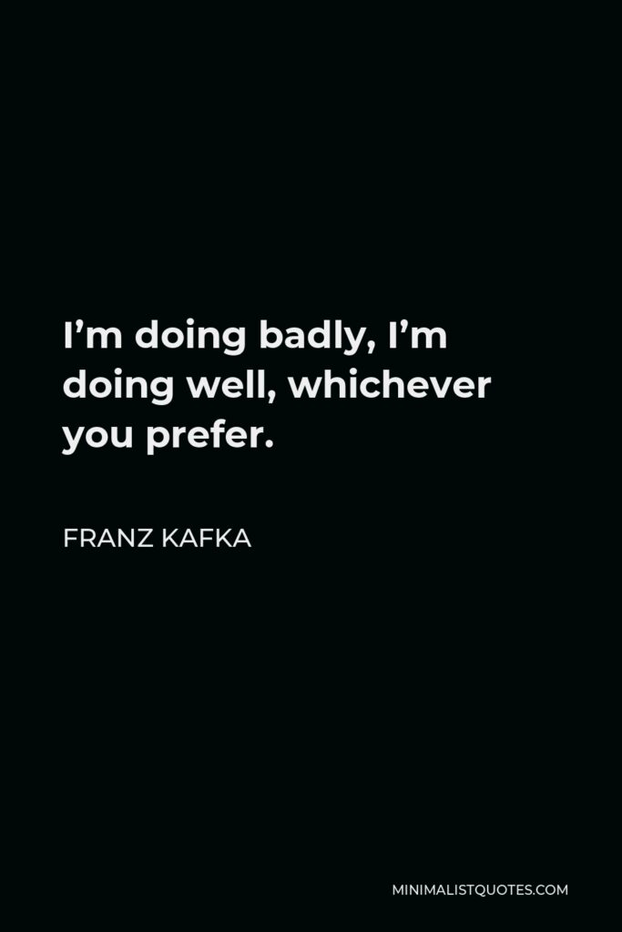 Franz Kafka Quote - I'm doing badly, I'm doing well, whichever you prefer.