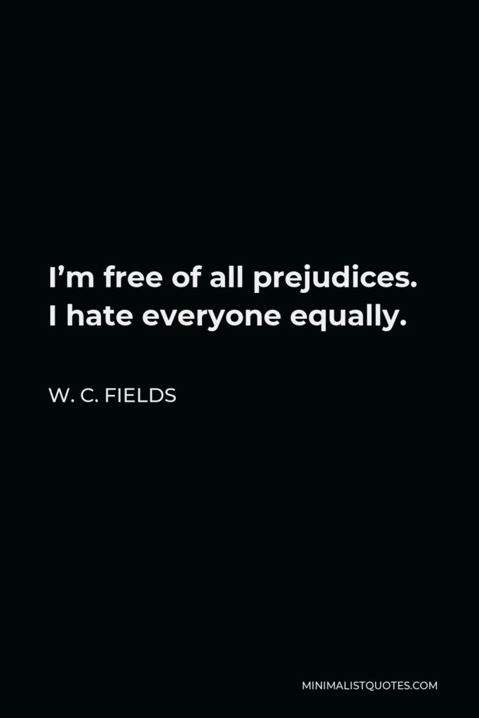 W. C. Fields Quote - I'm free of all prejudices. I hate everyone equally.