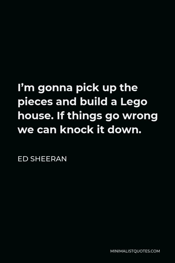 Ed Sheeran Quote - I'm gonna pick up the pieces and build a Lego house. If things go wrong we can knock it down.