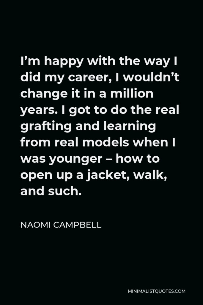 Naomi Campbell Quote - I'm happy with the way I did my career, I wouldn't change it in a million years. I got to do the real grafting and learning from real models when I was younger – how to open up a jacket, walk, and such.