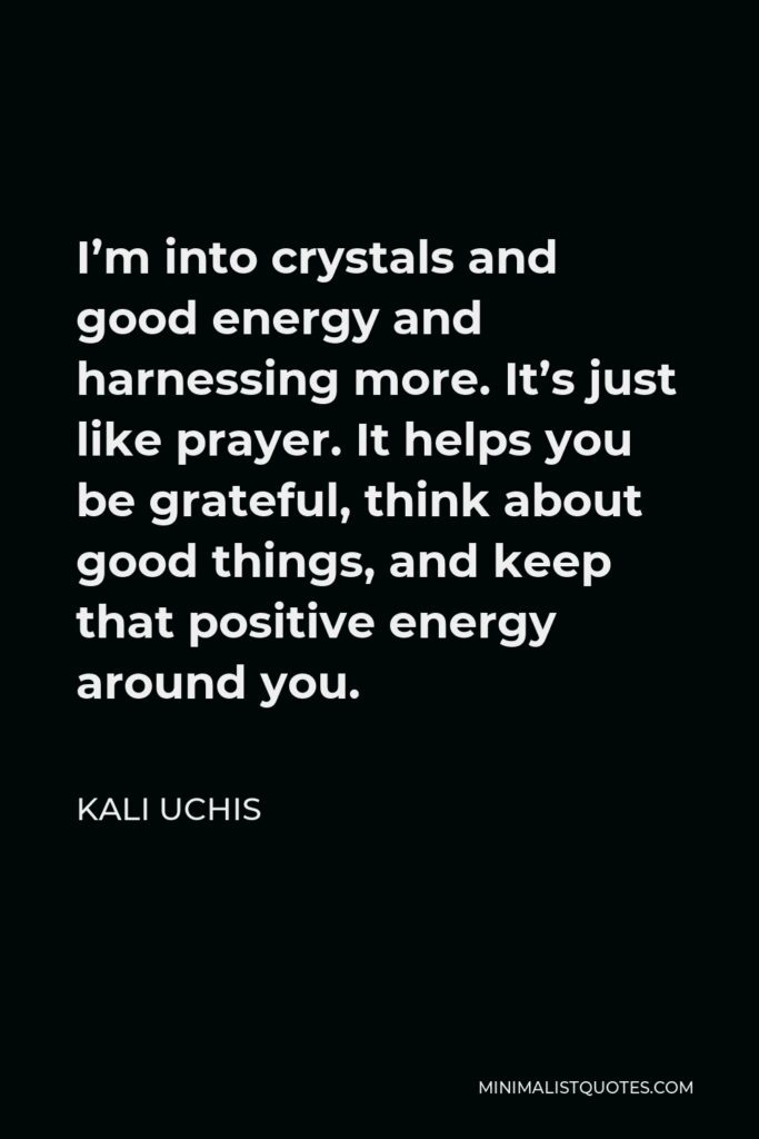 Kali Uchis Quote - I'm into crystals and good energy and harnessing more. It's just like prayer. It helps you be grateful, think about good things, and keep that positive energy around you.