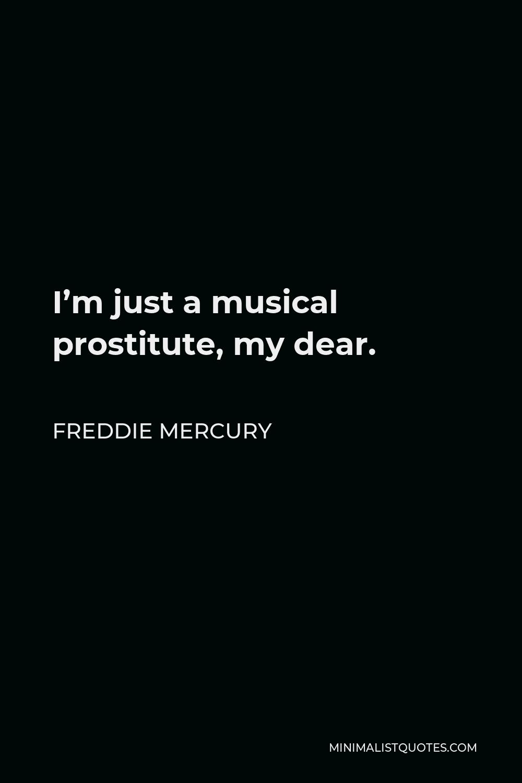 Freddie Mercury Quote - I'm just a musical prostitute, my dear.