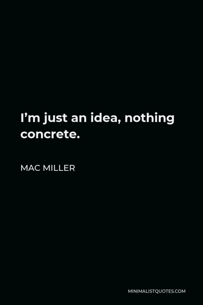 Mac Miller Quote - I'm just an idea, nothing concrete.