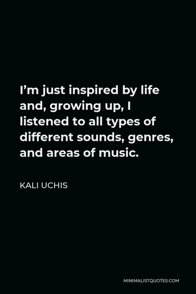 Kali Uchis Quote - I'm just inspired by life and, growing up, I listened to all types of different sounds, genres, and areas of music.