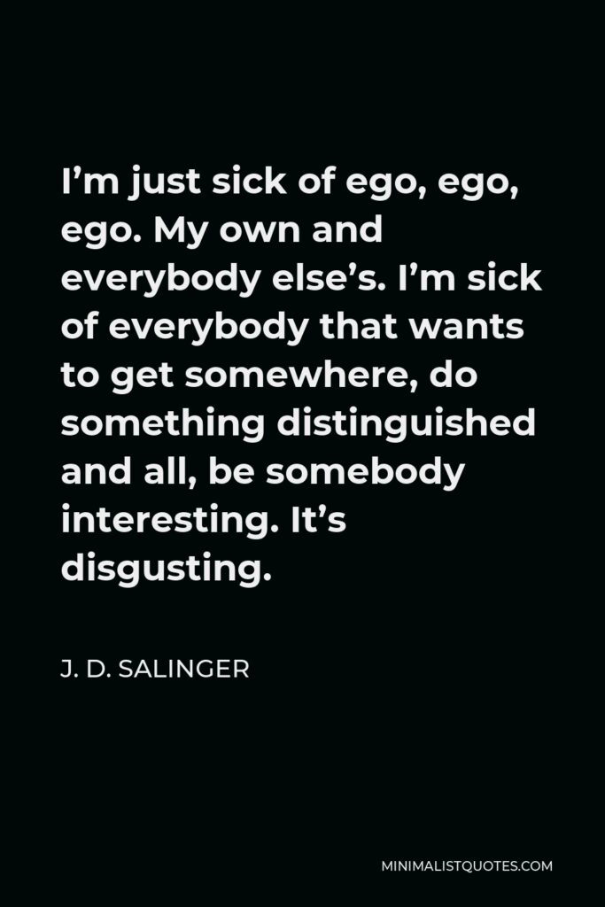 J. D. Salinger Quote - I'm just sick of ego, ego, ego. My own and everybody else's. I'm sick of everybody that wants to get somewhere, do something distinguished and all, be somebody interesting. It's disgusting.