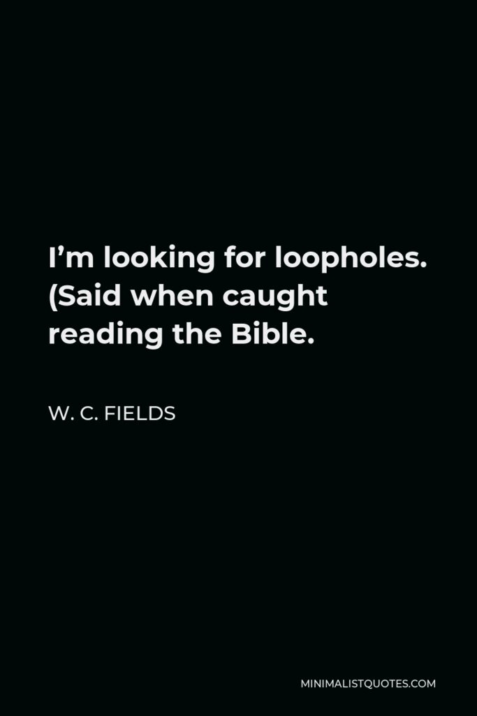 W. C. Fields Quote - I'm looking for loopholes. (Said when caught reading the Bible.