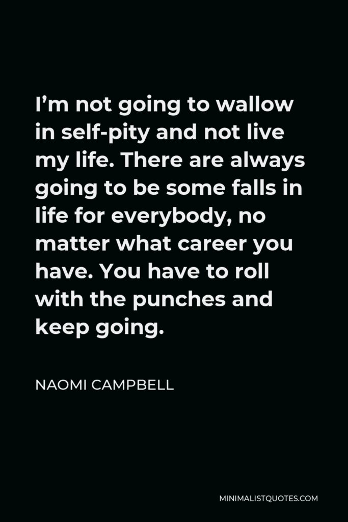 Naomi Campbell Quote - I'm not going to wallow in self-pity and not live my life. There are always going to be some falls in life for everybody, no matter what career you have. You have to roll with the punches and keep going.