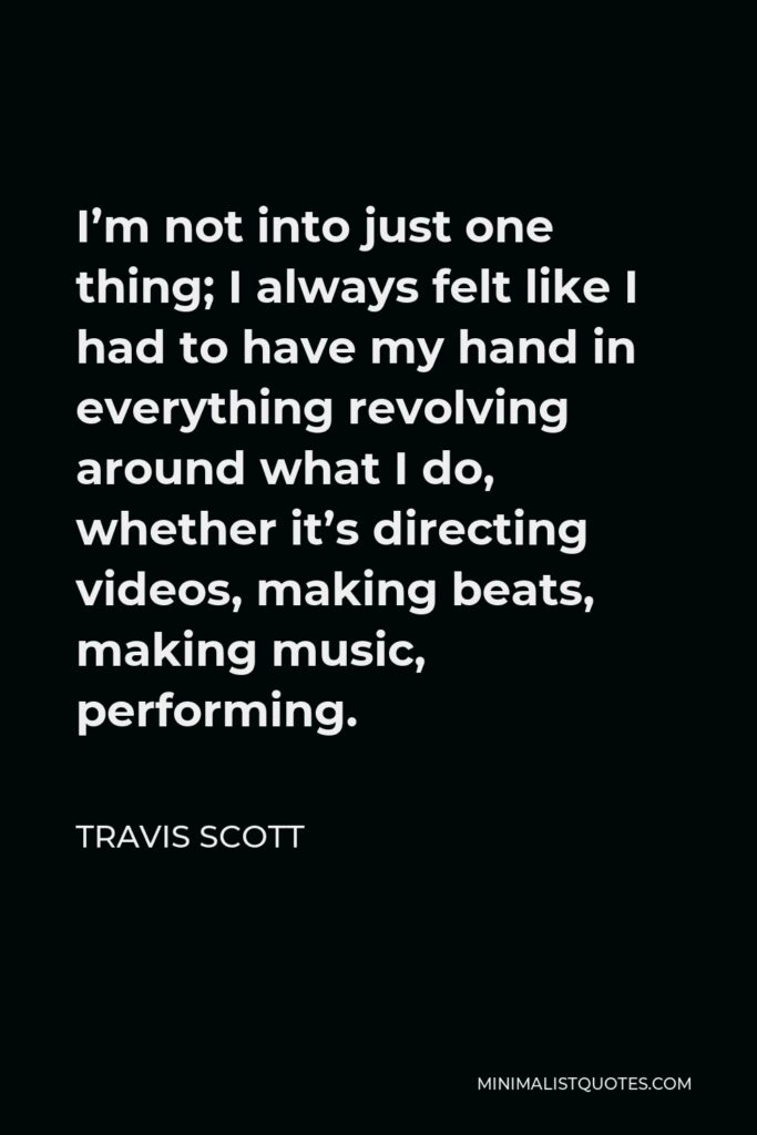 Travis Scott Quote - I'm not into just one thing; I always felt like I had to have my hand in everything revolving around what I do, whether it's directing videos, making beats, making music, performing.