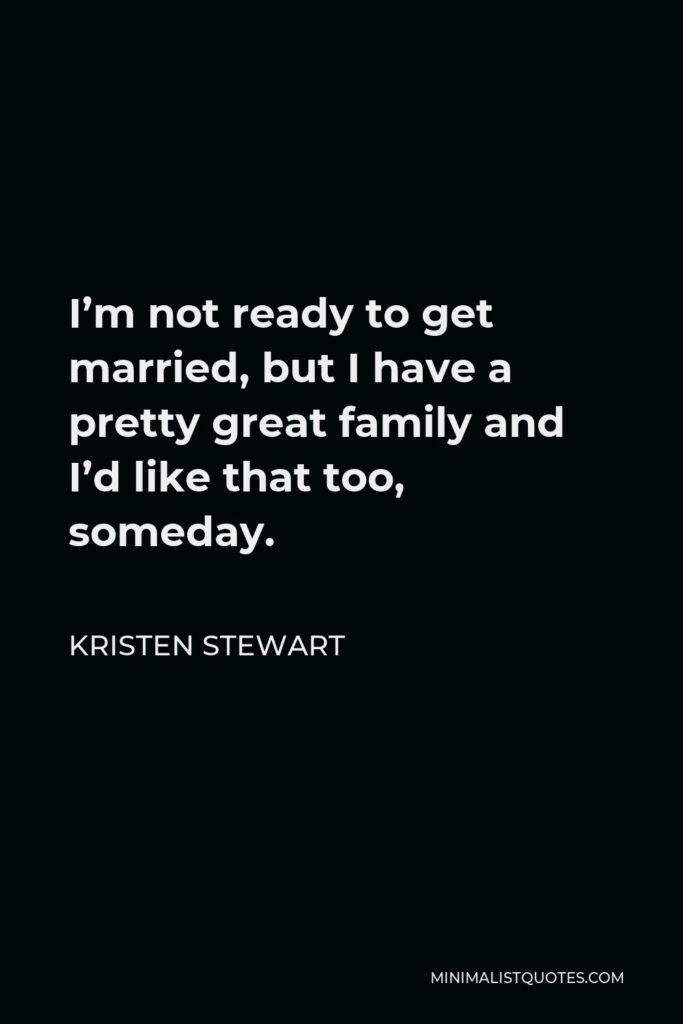Kristen Stewart Quote - I'm not ready to get married, but I have a pretty great family and I'd like that too, someday.