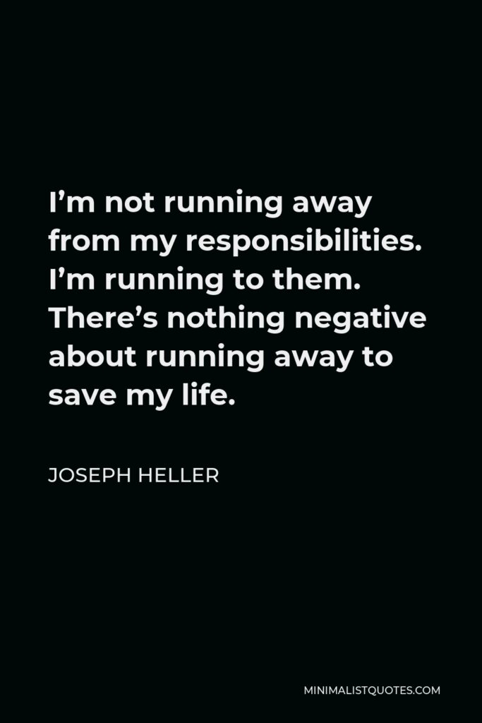Joseph Heller Quote - I'm not running away from my responsibilities. I'm running to them. There's nothing negative about running away to save my life.