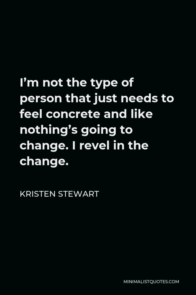 Kristen Stewart Quote - I'm not the type of person that just needs to feel concrete and like nothing's going to change. I revel in the change.