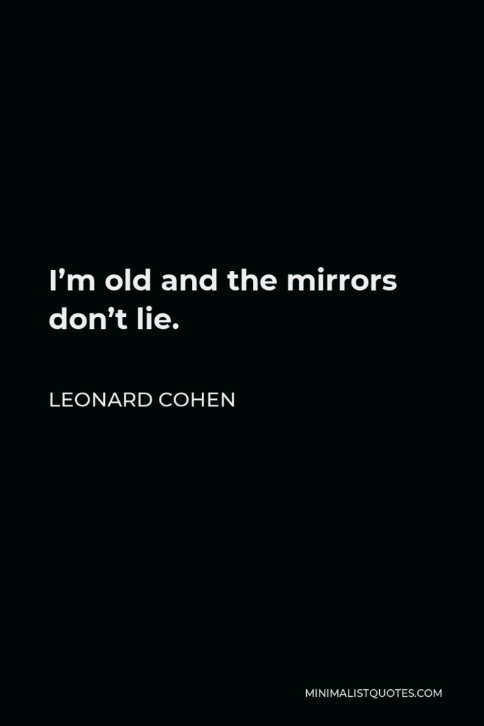 Leonard Cohen Quote - I'm old and the mirrors don't lie.