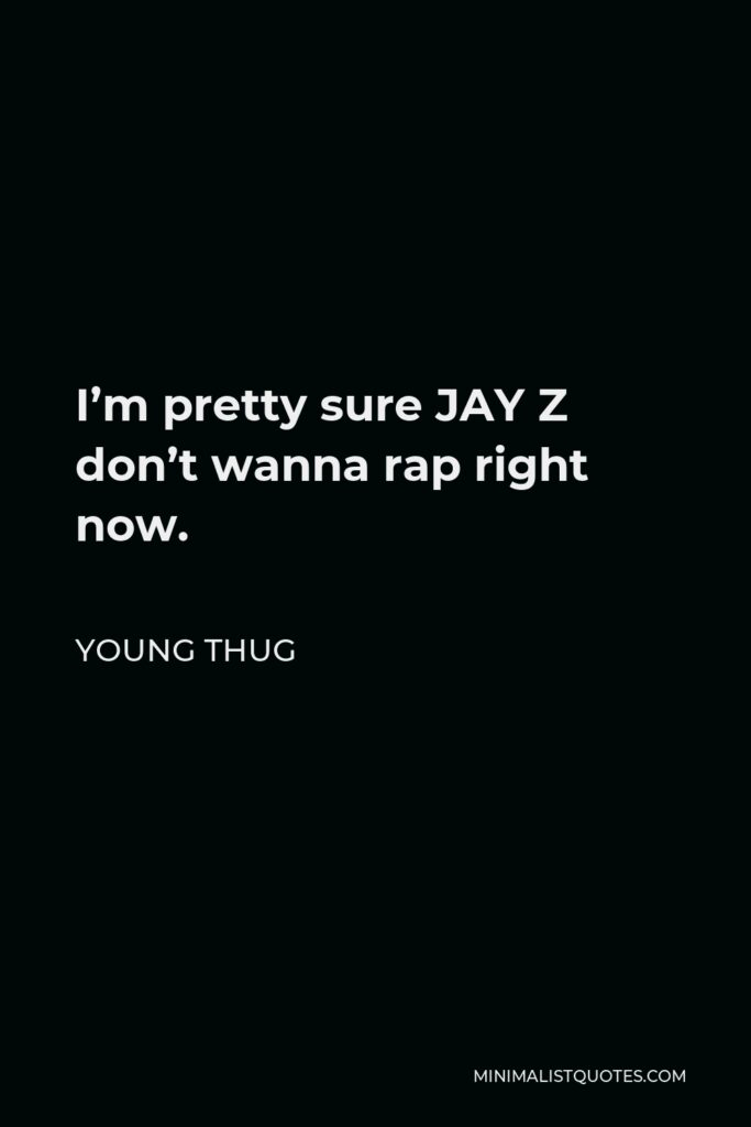 Young Thug Quote - I'm pretty sure JAY Z don't wanna rap right now.