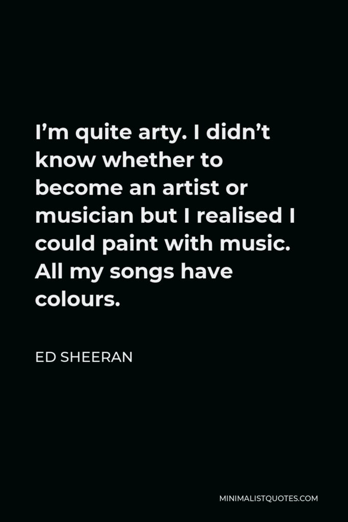 Ed Sheeran Quote - I'm quite arty. I didn't know whether to become an artist or musician but I realised I could paint with music. All my songs have colours.