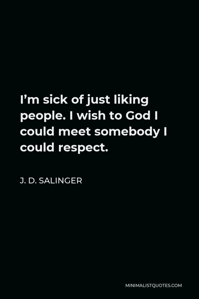 J. D. Salinger Quote - I'm sick of just liking people. I wish to God I could meet somebody I could respect.