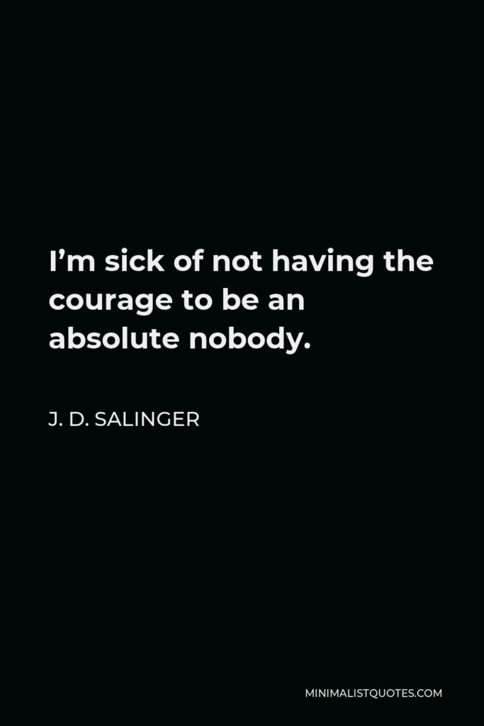 J. D. Salinger Quote - I'm sick of not having the courage to be an absolute nobody.