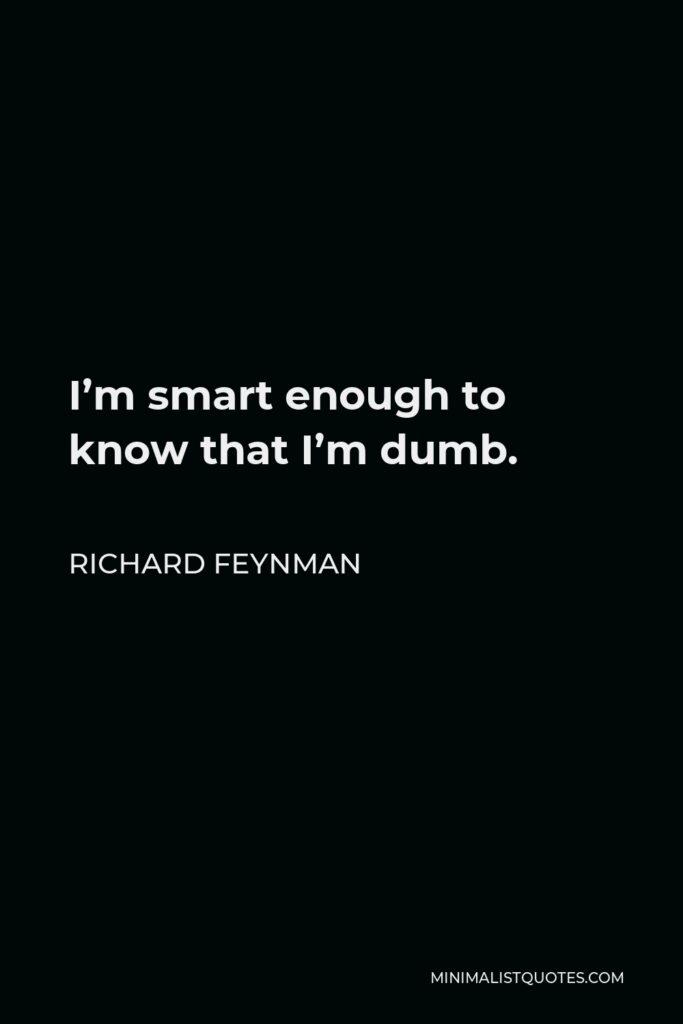 Richard Feynman Quote - I'm smart enough to know that I'm dumb.