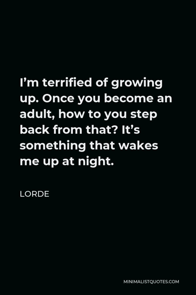 Lorde Quote - I'm terrified of growing up. Once you become an adult, how to you step back from that? It's something that wakes me up at night.