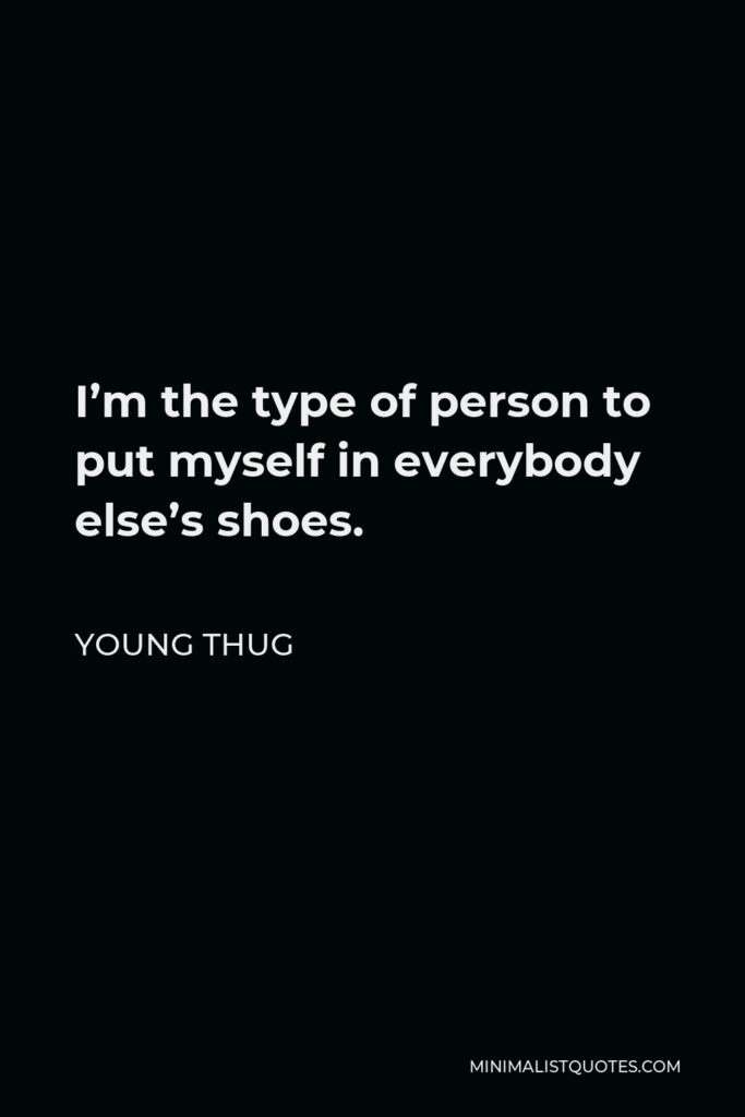 Young Thug Quote - I'm the type of person to put myself in everybody else's shoes.
