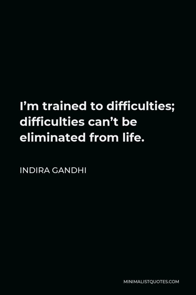 Indira Gandhi Quote - I'm trained to difficulties; difficulties can't be eliminated from life.