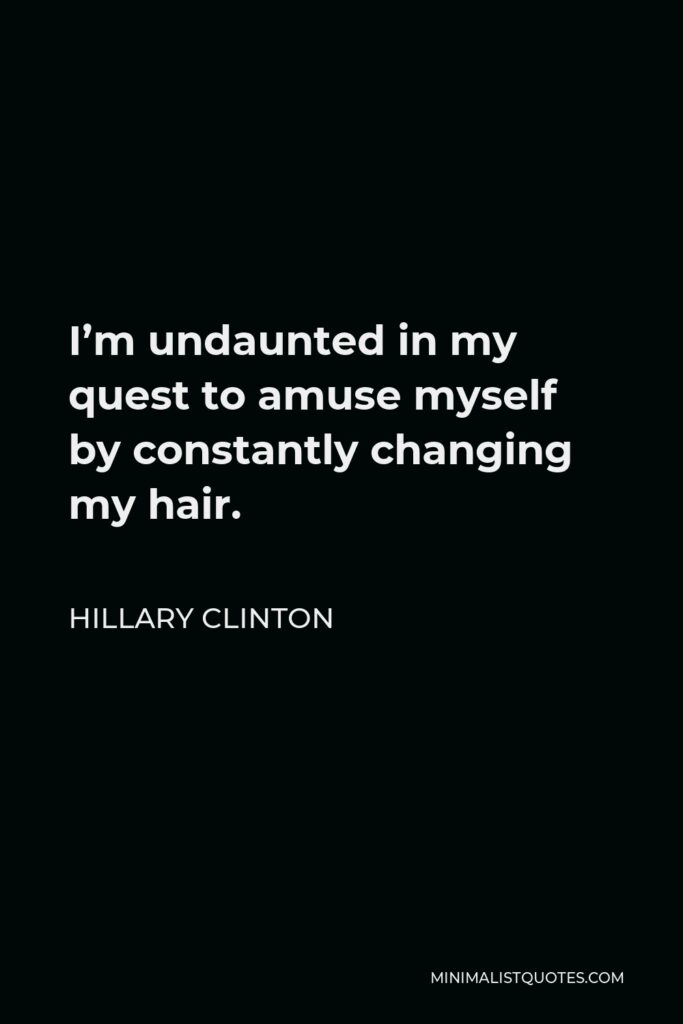 Hillary Clinton Quote - I'm undaunted in my quest to amuse myself by constantly changing my hair.