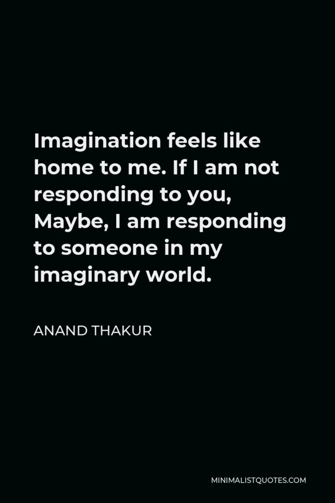 Anand Thakur Quote - Imagination feels like home to me. If I am not responding to you, Maybe, I am responding to someone in my imaginary world.