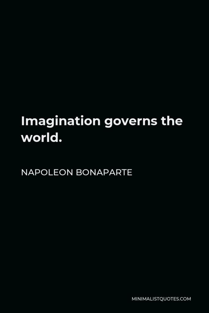 Napoleon Bonaparte Quote - Imagination governs the world.