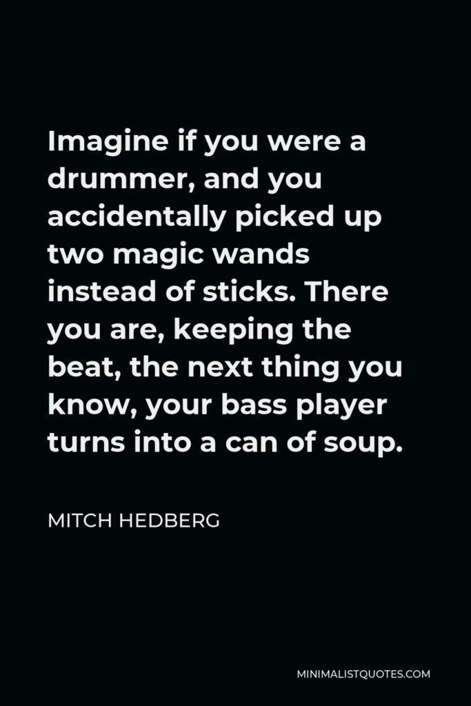 Mitch Hedberg Quote - Imagine if you were a drummer, and you accidentally picked up two magic wands instead of sticks. There you are, keeping the beat, the next thing you know, your bass player turns into a can of soup.
