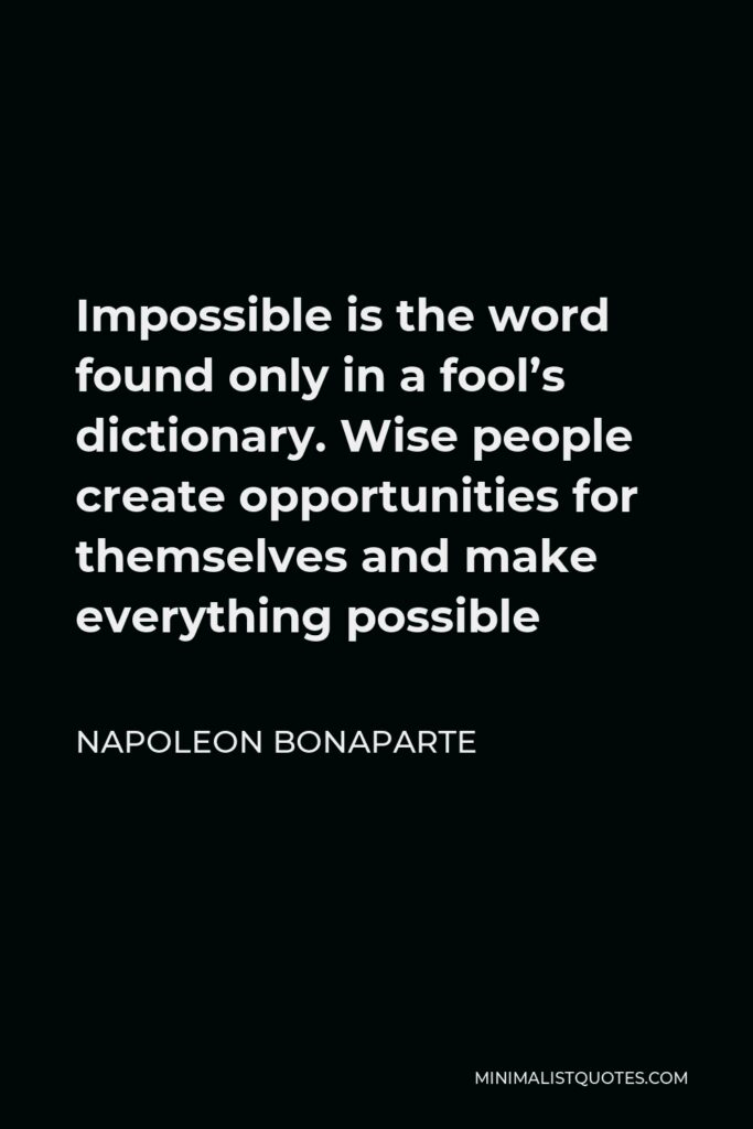 Napoleon Bonaparte Quote - Impossible is the word found only in a fool's dictionary. Wise people create opportunities for themselves and make everything possible