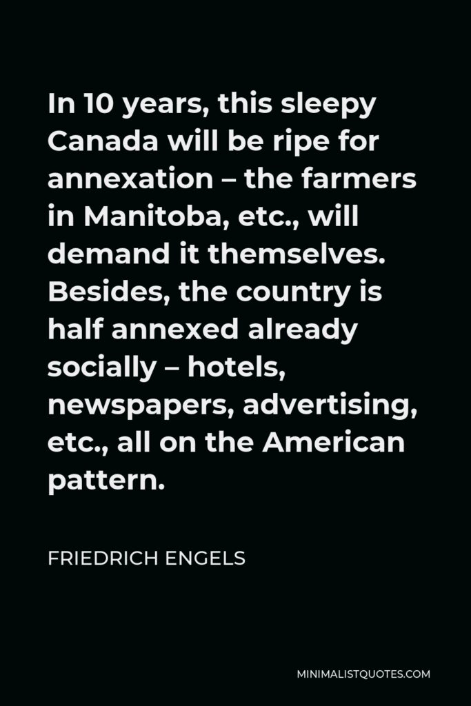 Friedrich Engels Quote - In 10 years, this sleepy Canada will be ripe for annexation – the farmers in Manitoba, etc., will demand it themselves. Besides, the country is half annexed already socially – hotels, newspapers, advertising, etc., all on the American pattern.