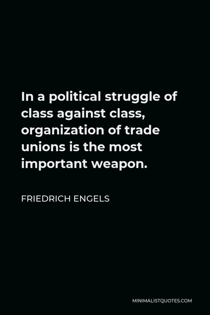 Friedrich Engels Quote - In a political struggle of class against class, organization of trade unions is the most important weapon.