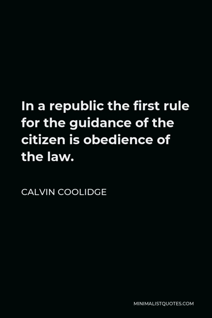 Calvin Coolidge Quote - In a republic the first rule for the guidance of the citizen is obedience of the law.