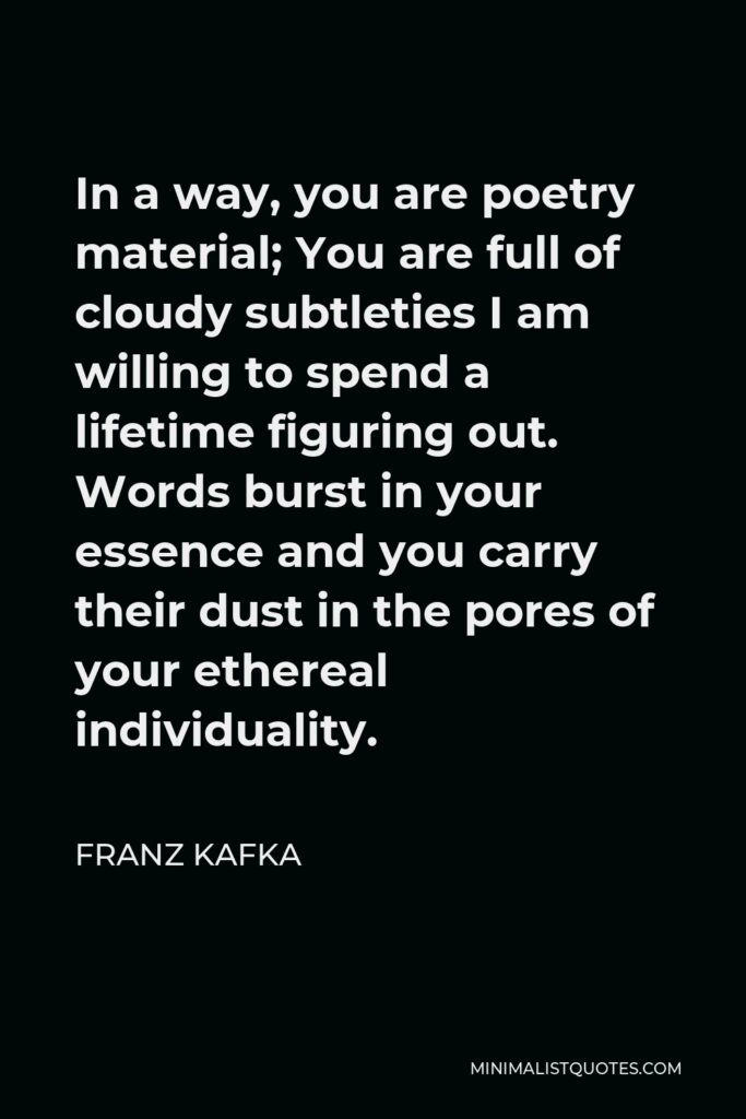 Franz Kafka Quote - In a way, you are poetry material; You are full of cloudy subtleties I am willing to spend a lifetime figuring out. Words burst in your essence and you carry their dust in the pores of your ethereal individuality.