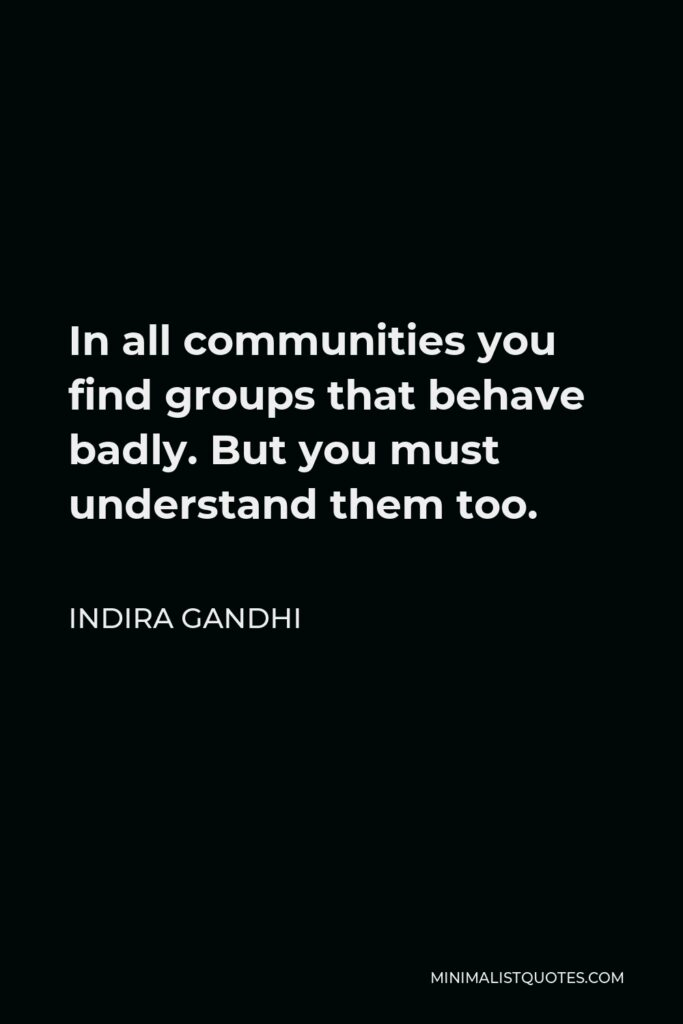 Indira Gandhi Quote - In all communities you find groups that behave badly. But you must understand them too.