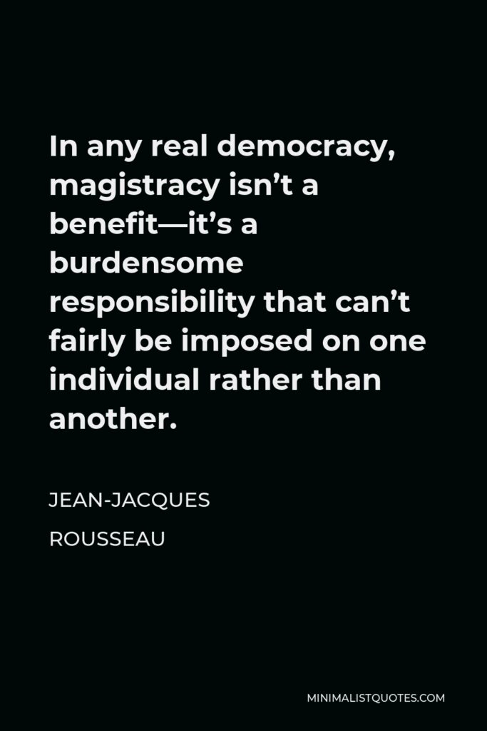 Jean-Jacques Rousseau Quote - In any real democracy, magistracy isn't a benefit—it's a burdensome responsibility that can't fairly be imposed on one individual rather than another.