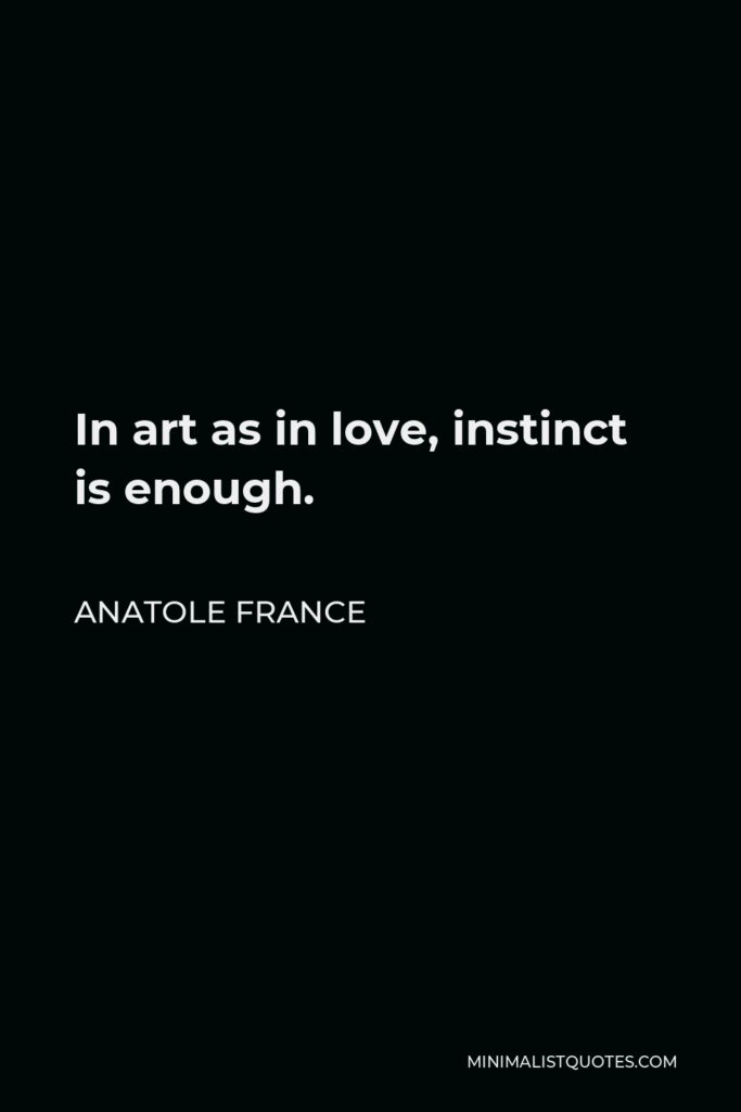 Anatole France Quote - In art as in love, instinct is enough.