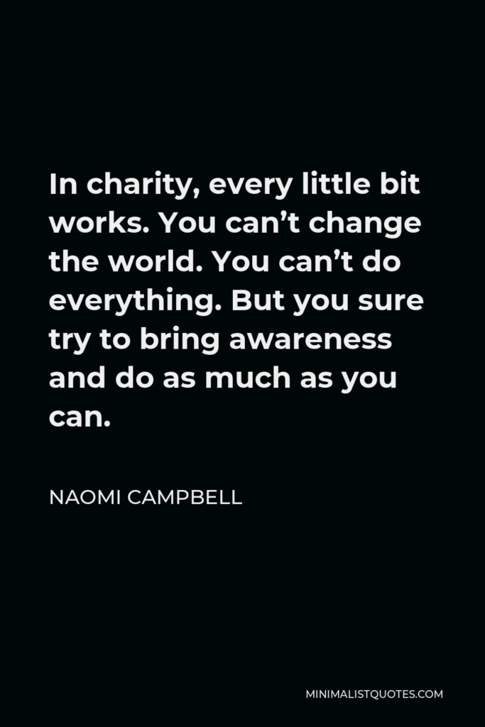 Naomi Campbell Quote - In charity, every little bit works. You can't change the world. You can't do everything. But you sure try to bring awareness and do as much as you can.