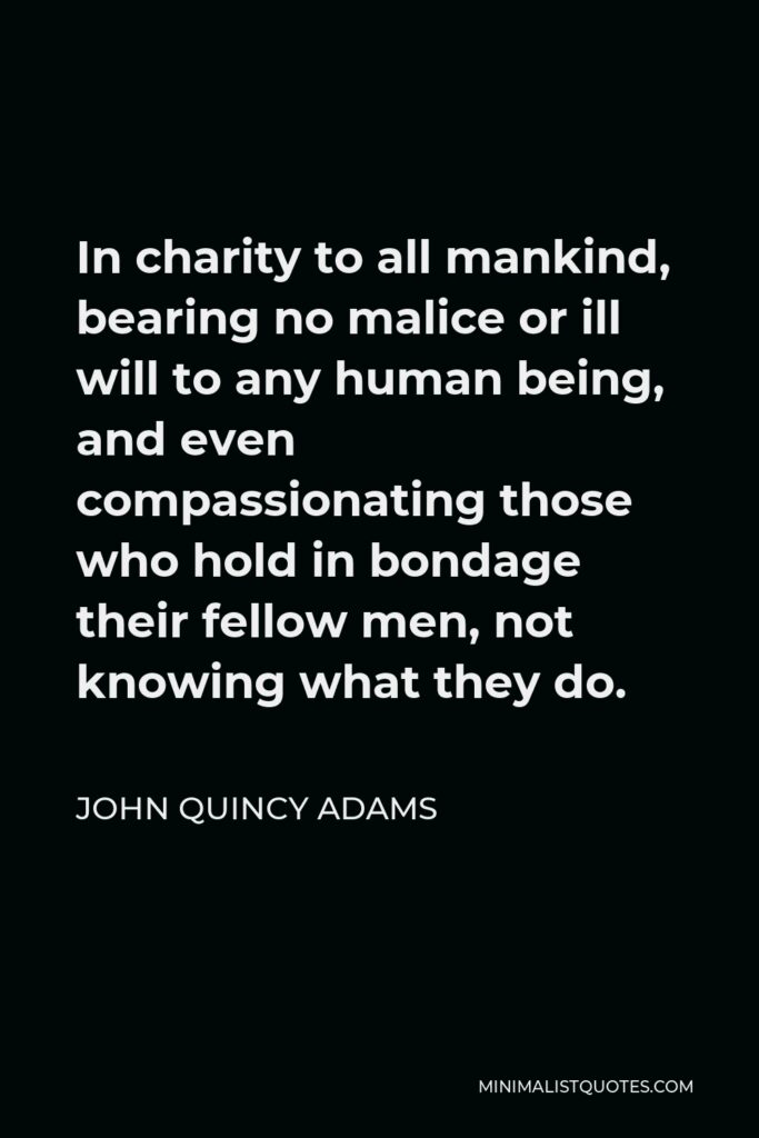 John Quincy Adams Quote - In charity to all mankind, bearing no malice or ill will to any human being, and even compassionating those who hold in bondage their fellow men, not knowing what they do.