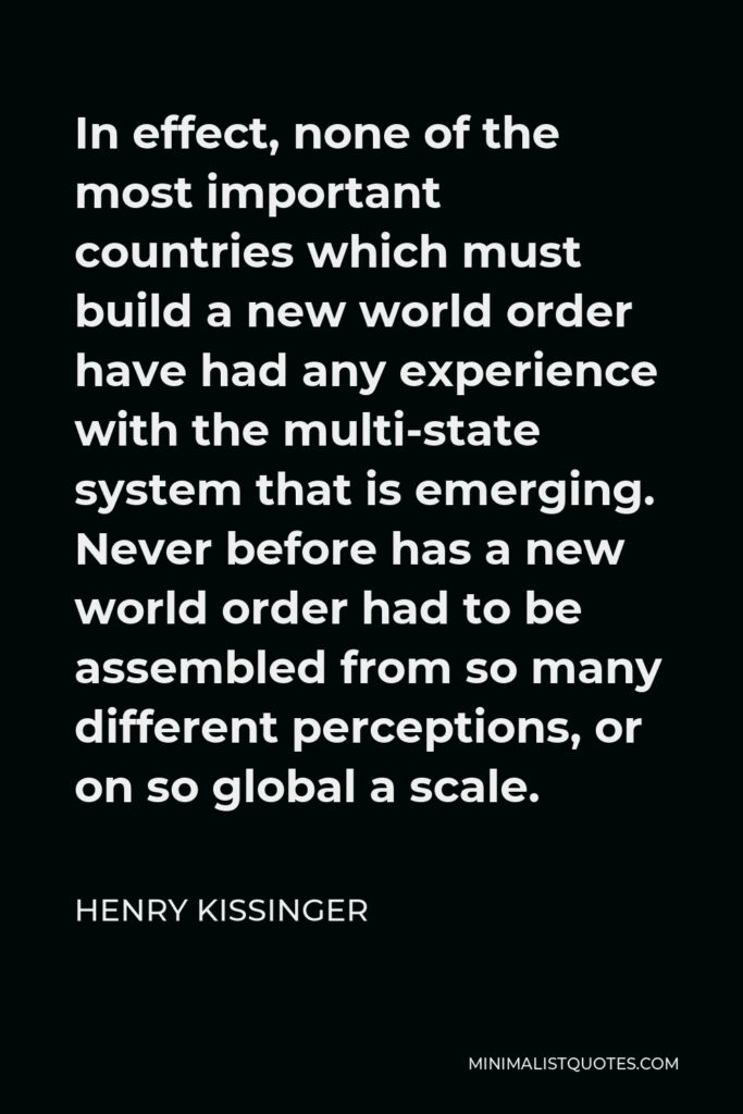 Henry Kissinger Quote - In effect, none of the most important countries which must build a new world order have had any experience with the multi-state system that is emerging. Never before has a new world order had to be assembled from so many different perceptions, or on so global a scale.