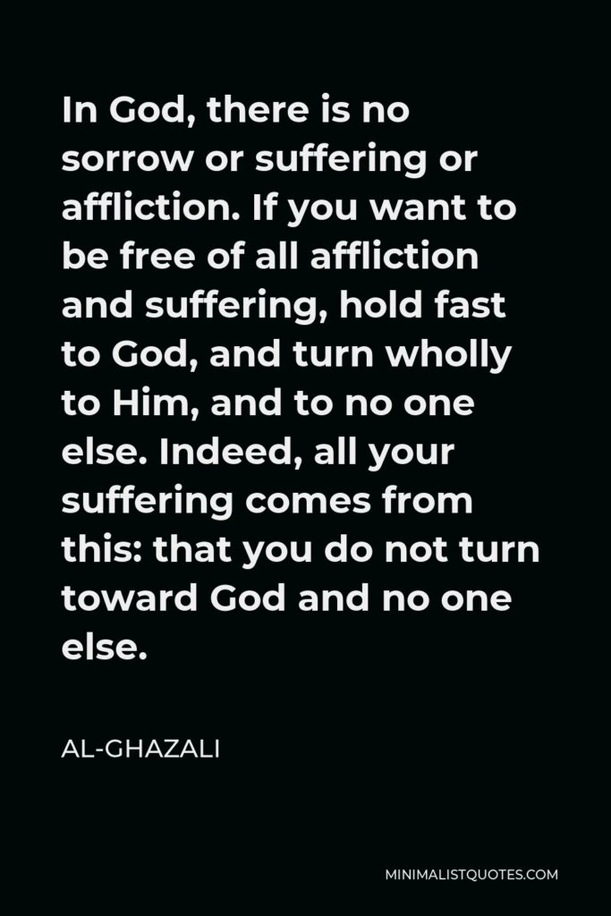 Al-Ghazali Quote - In God, there is no sorrow or suffering or affliction. If you want to be free of all affliction and suffering, hold fast to God, and turn wholly to Him, and to no one else. Indeed, all your suffering comes from this: that you do not turn toward God and no one else.