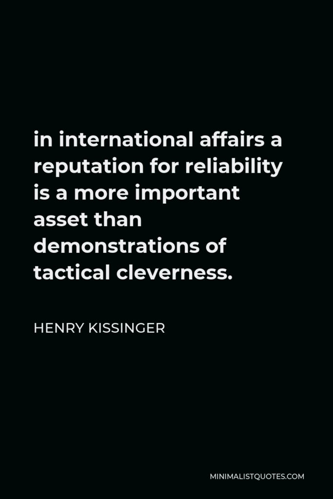 Henry Kissinger Quote - in international affairs a reputation for reliability is a more important asset than demonstrations of tactical cleverness.