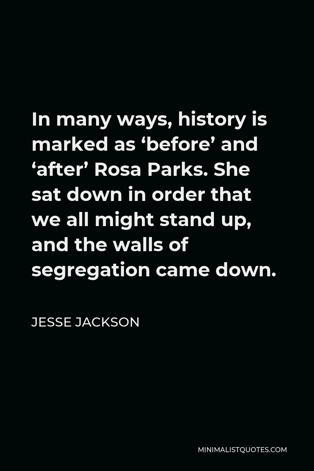 Jesse Jackson Quote - In many ways, history is marked as 'before' and 'after' Rosa Parks. She sat down in order that we all might stand up, and the walls of segregation came down.