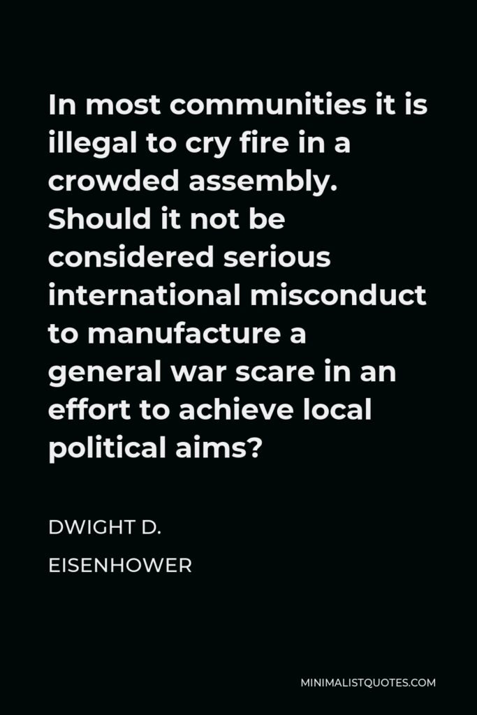 Dwight D. Eisenhower Quote - In most communities it is illegal to cry fire in a crowded assembly. Should it not be considered serious international misconduct to manufacture a general war scare in an effort to achieve local political aims?