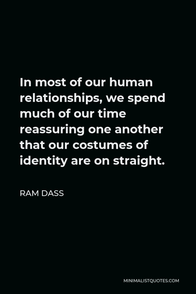 Ram Dass Quote - In most of our human relationships, we spend much of our time reassuring one another that our costumes of identity are on straight.
