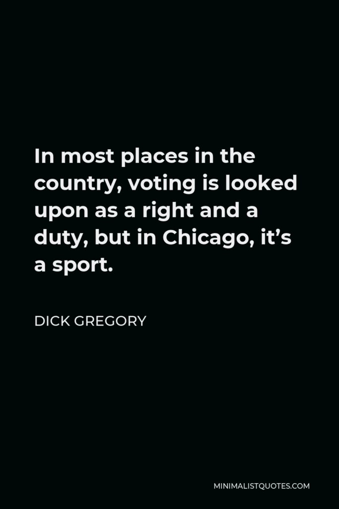 Dick Gregory Quote - In most places in the country, voting is looked upon as a right and a duty, but in Chicago, it's a sport.
