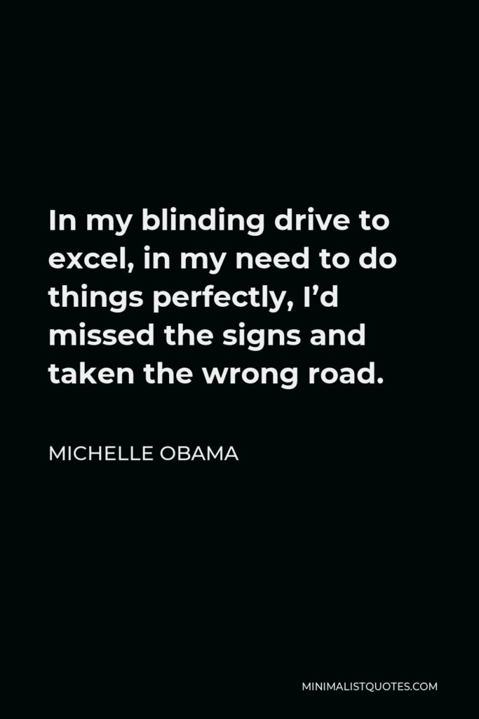Michelle Obama Quote - In my blinding drive to excel, in my need to do things perfectly, I'd missed the signs and taken the wrong road.