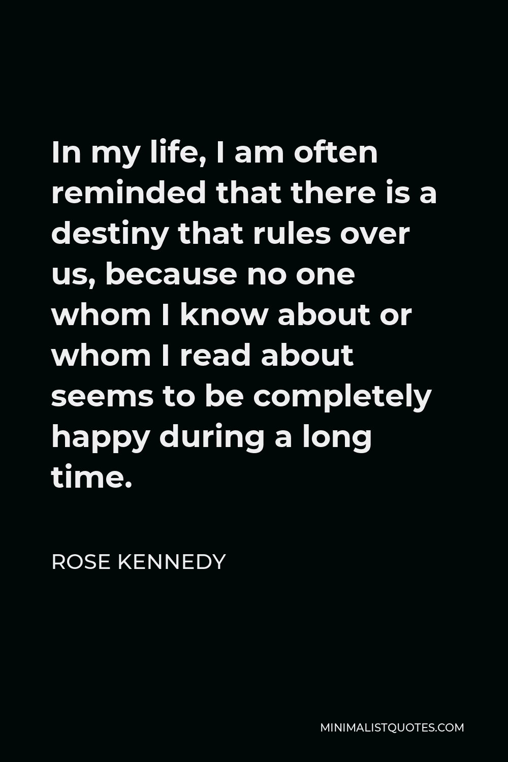 Rose Kennedy Quote - In my life, I am often reminded that there is a destiny that rules over us, because no one whom I know about or whom I read about seems to be completely happy during a long time.