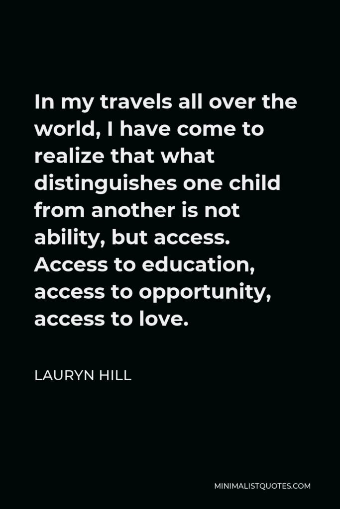 Lauryn Hill Quote - In my travels all over the world, I have come to realize that what distinguishes one child from another is not ability, but access. Access to education, access to opportunity, access to love.