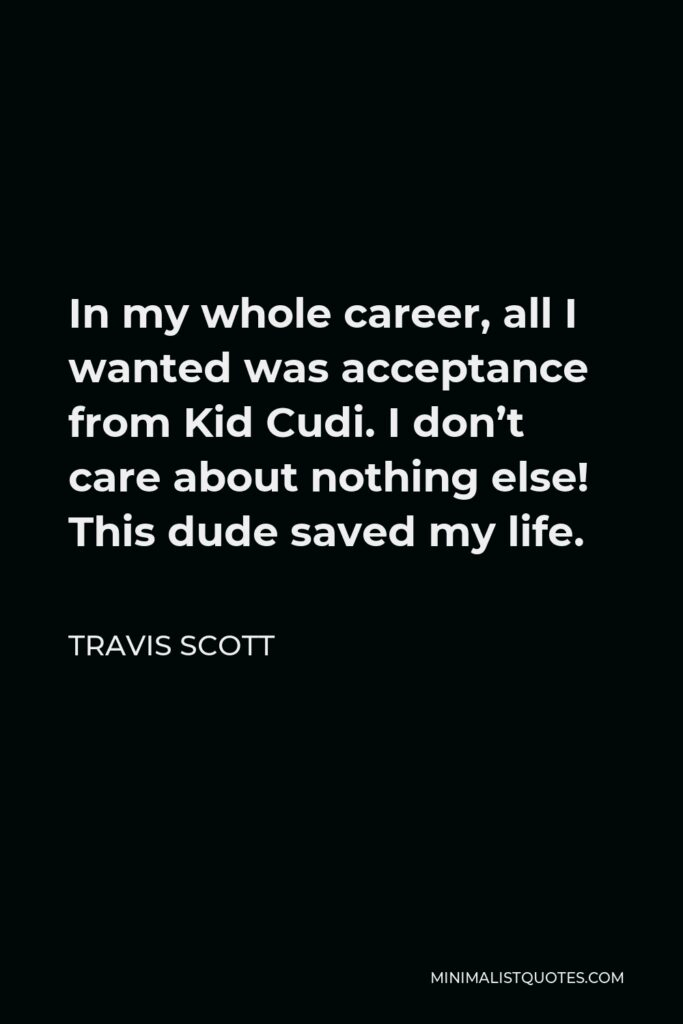 Travis Scott Quote - In my whole career, all I wanted was acceptance from Kid Cudi. I don't care about nothing else! This dude saved my life.