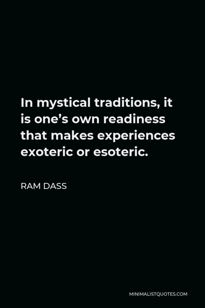Ram Dass Quote - In mystical traditions, it is one's own readiness that makes experiences exoteric or esoteric.